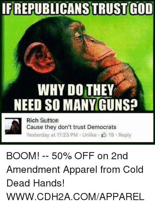 cold-dead-hands: IFREPUBLICANSTRUST GOD  WHY DO THEY  NEED SO MANY GUNS?  Rich  Cause they don't trust Democrats  Yesterday at 11:23 PM Unlike 19 Reply BOOM! -- 50% OFF on 2nd Amendment Apparel from Cold Dead Hands! WWW.CDH2A.COM/APPAREL