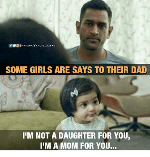 Dad, Girls, and Memes: IfS ENAKENA YARUM ILAIYAE  SOME GIRLS ARE SAYS TO THEIR DAD  I'M NOT A DAUGHTER FOR YOU,  IIM A MOM FOR YOU...