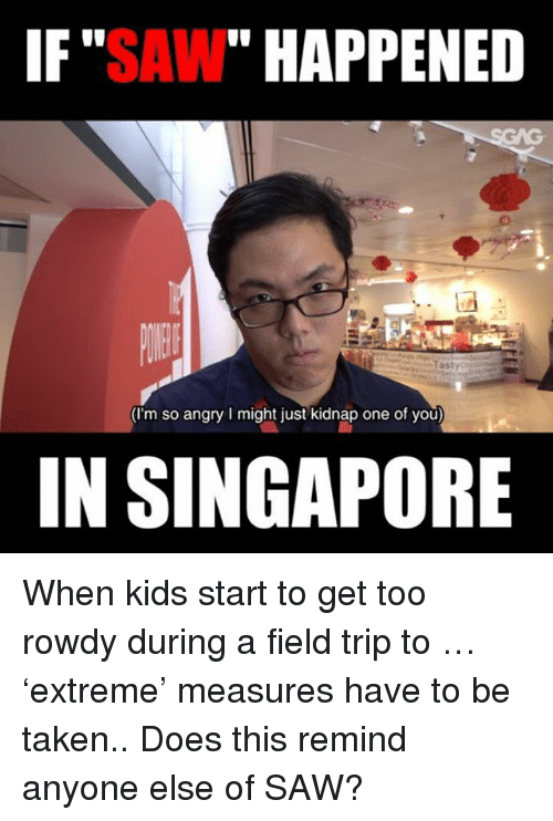 "Rowdy: IF""SAW"" HAPPENED  (I'm so angry I might just kidnap one of you)  IN SINGAPORE When kids start to get too rowdy during a field trip to <link in bio>… 'extreme' measures have to be taken.. Does this remind anyone else of SAW?"