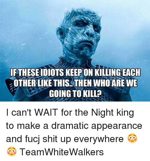 Memes, Shit, and 🤖: IFTHESEIDIOTS KEEPON KILLING EACH  OTHER LIKE THIS. THEN WHO'ARE WE  GOING TO KILL? I can't WAIT for the Night king to make a dramatic appearance and fucj shit up everywhere 😳😳 TeamWhiteWalkers