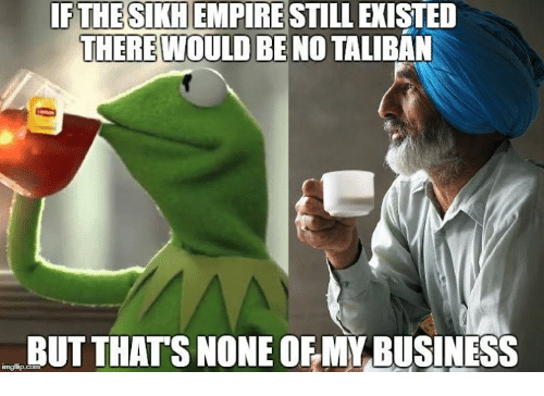 Sick Sikh: IFTHESIKH EMPIRE STILL EXISTED  THERE  WOULD BE NO TALIBAN  BUT THATS NONE OF MY BUSINESS