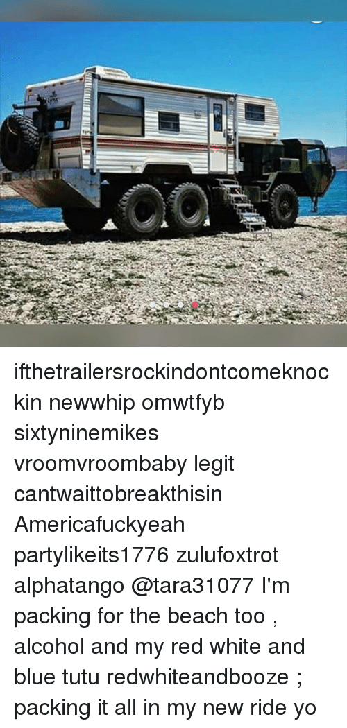 Omwtfyb: ifthetrailersrockindontcomeknockin newwhip omwtfyb sixtyninemikes vroomvroombaby legit cantwaittobreakthisin Americafuckyeah partylikeits1776 zulufoxtrot alphatango @tara31077 I'm packing for the beach too , alcohol and my red white and blue tutu redwhiteandbooze ; packing it all in my new ride yo