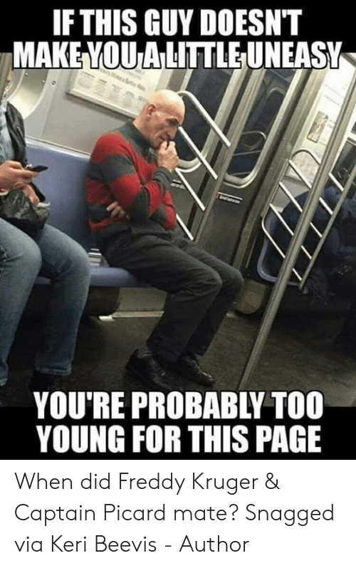captain picard: IFTHIS GUY DOESNT  MAKE YOU ALITTLEUNEASY  YOU'RE PROBABLY TOO  YOUNG FOR THIS PAGE When did Freddy Kruger & Captain Picard mate?  Snagged via Keri Beevis - Author