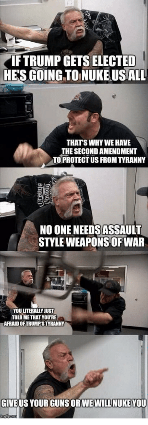 Tyranny: IFTRUMP GETS ELECTED  HE'S GOING TO NUKE USALL  THATS WHY WE HAVE  THE SECOND AMENDMENT  TO PROTECT US FROM TYRANNY  NO ONE NEEDS ASSAULT  STYLE WEAPONS OF WAR  YOU LITERALLY JUST  TOLD METHAT YOURE  AFRAID OFTRUMPS TYRANNY  GIVE US YOUR GUNS ORWEWILL NUKE YOU