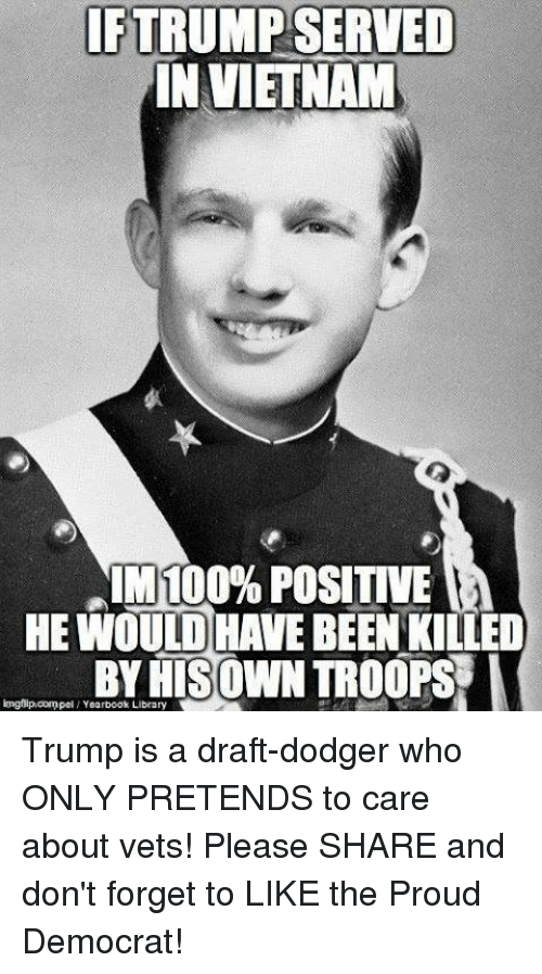 Anaconda, Library, and Trump: IFTRUMP SERVED  IN VIETNAM  IM 100% POSITIVE  HE WOULD HAVE BEEN KILLED  BYRISOWN TROOPS I  longflipcompel Yearbook Library Trump is a draft-dodger who ONLY PRETENDS to care about vets! Please SHARE and don't forget to LIKE the Proud Democrat!