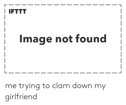 clam: IFTTT  Image not found me trying to clam down my girlfriend