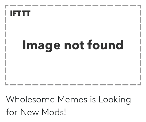 Wholesome Memes: IFTTT  Image not found Wholesome Memes is Looking for New Mods!
