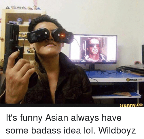 funny asian: ifunny.ce It's funny Asian always have some badass idea lol. Wildboyz