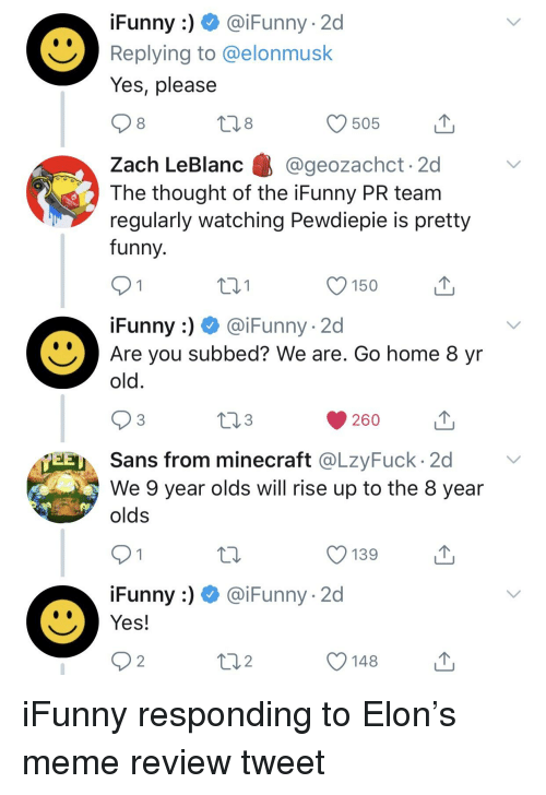 funny ifunny: iFunny:) @iFunny -2d  Replying to @elonmusk  Yes, please  8  505  Zach LeBlanc @geozachct 2d  The thought of the iFunny PR team  regularly watching Pewdiepie is pretty  funny.  121  150  iFunny:) @iFunny -2d  Are you subbed? We are. Go home 8 yr  old  260  다 퀸스. Sans from minecraft @LaFuck. 2d  We 9 year olds will rise up to the 8 year  olds  O 139  .Funny :)  @iFunny. 2d  Yes!  2  O 148
