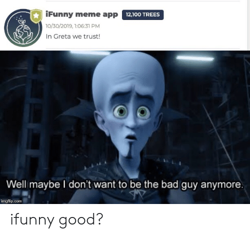 meme app: iFunny meme app 12,100 TREES  10/30/2019, 1:06:31 PM  In Greta we trust!  Well maybe I don't want to be the bad guy anymore.  imgflip.com ifunny good?