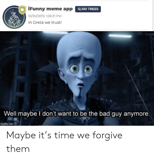 meme app: iFunny meme app 12,100 TREES  10/30/2019, 1:06:31 PM  In Greta we trust!  Well maybe I don't want to be the bad guy anymore.  imgflip.com Maybe it's time we forgive them