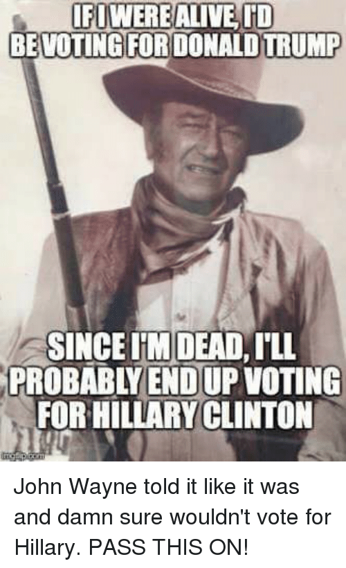 John Wayne: IFUWERE ALIVE ID  BEVOTING FOR DONALD TRUMP  SINCEIM DEAD,ILL  PROBABYENDUP VOTING  FOR HILLARYCLINTON John Wayne told it like it was and damn sure wouldn't vote for Hillary. PASS THIS ON!