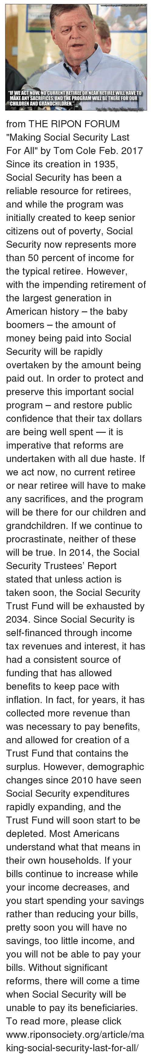 "Children, Click, and Confidence: ""IFWEACT NOW NO CURRENTRETIREE OR NEARRETIREE WILL HAVE TO  MAKE ANY SACRIFICES, AND THE PROGRAM WILL BETHERE FOR OUR  CHILDRENANDGRANDCHILDREN""  Lorri from THE RIPON FORUM ""Making Social Security Last For All"" by Tom Cole Feb. 2017  Since its creation in 1935, Social Security has been a reliable resource for retirees, and while the program was initially created to keep senior citizens out of poverty, Social Security now represents more than 50 percent of income for the typical retiree.  However, with the impending retirement of the largest generation in American history – the baby boomers – the amount of money being paid into Social Security will be rapidly overtaken by the amount being paid out.  In order to protect and preserve this important social program – and restore public confidence that their tax dollars are being well spent — it is imperative that reforms are undertaken with all due haste. If we act now, no current retiree or near retiree will have to make any sacrifices, and the program will be there for our children and grandchildren. If we continue to procrastinate, neither of these will be true.  In 2014, the Social Security Trustees' Report stated that unless action is taken soon, the Social Security Trust Fund will be exhausted by 2034. Since Social Security is self-financed through income tax revenues and interest, it has had a consistent source of funding that has allowed benefits to keep pace with inflation. In fact, for years, it has collected more revenue than was necessary to pay benefits, and allowed for creation of a Trust Fund that contains the surplus.  However, demographic changes since 2010 have seen Social Security expenditures rapidly expanding, and the Trust Fund will soon start to be depleted.  Most Americans understand what that means in their own households. If your bills continue to increase while your income decreases, and you start spending your savings rather than reducing your bills, pretty soon you will have no savings, too little income, and you will not be able to pay your bills. Without significant reforms, there will come a time when Social Security will be unable to pay its beneficiaries.  To read more, please click www.riponsociety.org/article/making-social-security-last-for-all/"