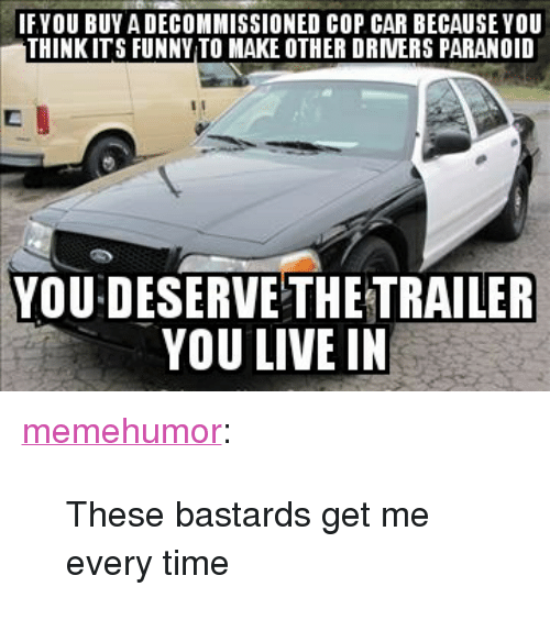 """cop car: IFYOU BUY A DECOMMISSIONED COP CAR BECAUSEYOU  THINKITS FUNNY TO MAKE OTHER DRVERS PARANOID  YOU DESERVE THETRAILER  YOU LIVE IN <p><a href=""""http://memehumor.net/post/164857612712/these-bastards-get-me-every-time"""" class=""""tumblr_blog"""">memehumor</a>:</p>  <blockquote><p>These bastards get me every time</p></blockquote>"""