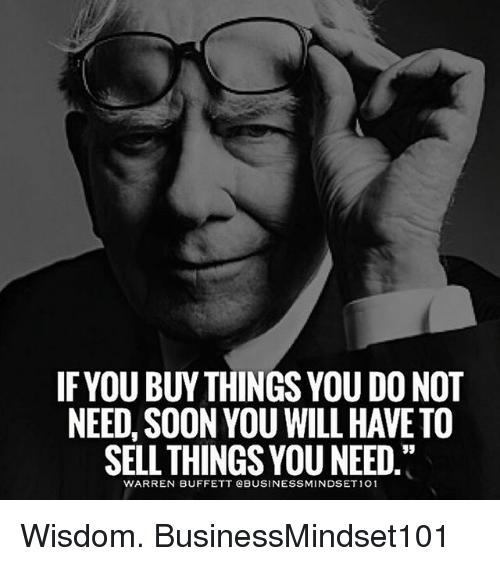 buffett: IFYOU BUY THINGS YOU DO NOT  NEED, SOON YOU WILL HAVE TO  SELL THINGS YOU NEED  WARREN BUFFETT QBUSINESSMINDSET 101 Wisdom. BusinessMindset101