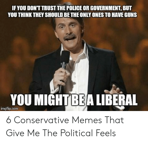 Funny Conservative Memes: IFYOU DONTTRUST THE POLICE OR GOVERNMENT, BUT  YOU THINK THEY SHOULD BE THE ONLY ONES TO HAVE GUNS  YOU MIGHTBEA LIBERAL  imgflip.com 6 Conservative Memes That Give Me The Political Feels