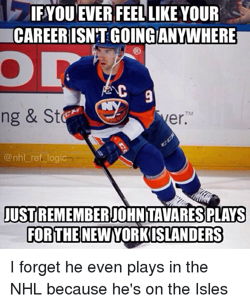 Logic, Memes, and National Hockey League (NHL): IFYOU EVER FEEL LIKE YOUR  CAREERISNT GOINGIANYWHERE  9  TM  ng & St  er.  @nhl ref logic  au  USTREMEMBER  USTREMEMBER JOHN TAVARES PLAYS  FORTHE NEWYORKISLANDERS I forget he even plays in the NHL because he's on the Isles