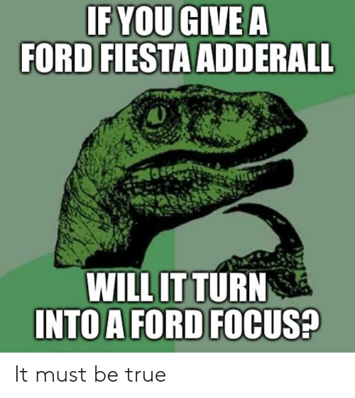 Ford Focus: IFYOU GIVE A  FORD FIESTA ADDERALL  WILL IT TURN  INTO A FORD FOCUS? It must be true