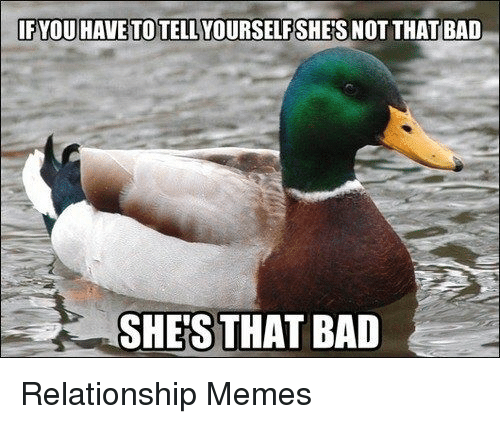 Bad and Relationships: IFYOU HAVETOTELLYOURSELFSHERS NOT THAT BAD  SHES THAT BAD Relationship Memes