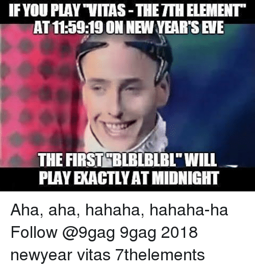 "9gag, Memes, and Vitas: IFYOU PLAY ""VITAS-THETTH ELEMENT  AT 11:59:19 ON NEW YEAR'S EVE  THE FIRST BLBLBIBI"" WILL  PLAY EXACTLYAT MIDNIGHT Aha, aha, hahaha, hahaha-ha Follow @9gag 9gag 2018 newyear vitas 7thelements"