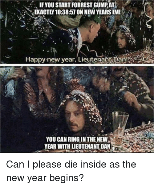 Lieutenant: IFYOU START FORREST GUMPAT  EKACTLY 10:38:57 ON NEW YEARS EVE  Happy-new vear, Lieutenańt Dan!  YOU CAN RING IN THE NEW  YEAR WITH LIEUTENANT DAN Can I please die inside as the new year begins?