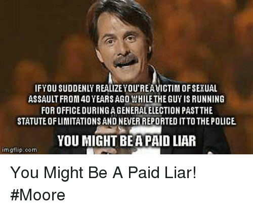 Memes, Police, and Office: IFYOU SUDDENLY REALIZE YOU'REAVICTIM OFSEXUAL  ASSAULT FROM 40 YEARS AGO IHILE THE GUY IS RUNNING  FOR OFFICE DURING AGENERALELECTION PASTTHE  STATUTE OFLIMITATIONS AND NEVER REPORTED ITTO THE POLICE  YOU MIGHT BEA PAID LIAR  imgflip.com You Might Be A Paid Liar! #Moore
