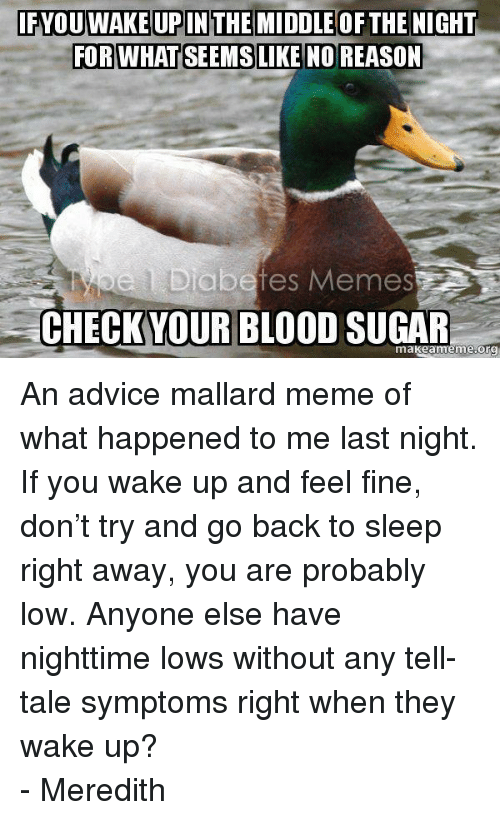 meme: IFYOUWAKEUPINTHE MIDDLEOFTHE NIGHT  e 1 Diabetes Memes  CHECKYOUR BLOOD SUGAR  makeameme.org <p><span>An advice mallard meme of what happened to me last night. If you wake up and feel fine, don&rsquo;t try and go back to sleep right away, you are probably low. Anyone else have nighttime lows without any tell-tale symptoms right when they wake up? </span><br/><span>- Meredith</span></p>