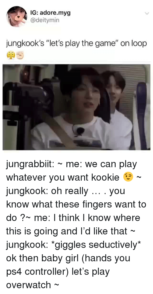 """play the game: IG: adore.myg  @deitymin  jungkook's """"let's play the game"""" on loop jungrabbiit:    ~ me: we can play whatever you want kookie 😉~ jungkook: oh really … . you know what these fingers want to do ?~ me: I think I know where this is going and I'd like that~ jungkook: *giggles seductively* ok then baby girl (hands you ps4 controller) let's play overwatch ~"""