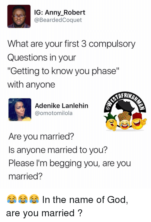 "compulsory: IG: Anny Robert  @Bearded Coquet  What are your first 3 compulsory  Questions in your  ""Getting to know you phase""  with anyone  Adenike Lanlehin  @omotomilola  Are you married?  s anyone married to you?  Please I'm begging you, are you  married? 😂😂😂 In the name of God, are you married ?"