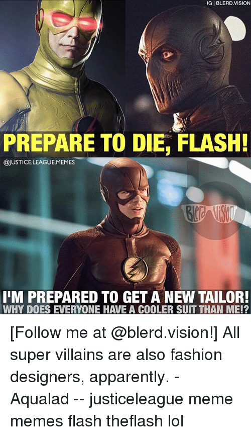 meme: IG BLERD.VISION  PREPARE TO DIE, FLASH!  @JUSTICE.LEAGUE.MEMES  IM PREPARED TO GET A NEW TAILOR!  WHY DOES EVERYONE HAVE A COOLER SUIT THAN ME!? [Follow me at @blerd.vision!] All super villains are also fashion designers, apparently. - Aqualad -- justiceleague meme memes flash theflash lol