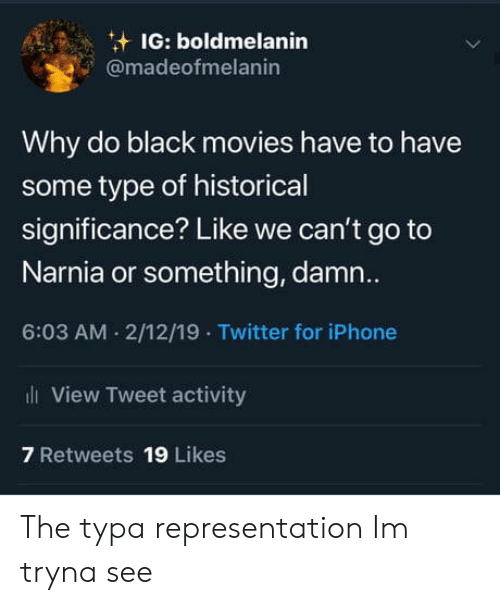 narnia: IG: boldmelanin  @madeofmelanin  Why do black movies have to have  some type of historical  significance? Like we can't go to  Narnia or something, damn..  6:03 AM . 2/12/19 Twitter for iPhone  View Tweet activity  7 Retweets 19 Likes The typa representation Im tryna see