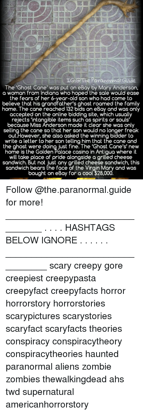 hashtags: IG.C The Paranormal Guide  The 'Ghost Cane' was put on eBay by Mary Anderson,  a woman from Indiana who hoped the sale would ease  the fears of her 6-year-old son who had come to  believe that his grandfather's ghost roamed the family  home. The cane reached 132 bids on eBay and was only  accepted on the online bidding site, which usually  rejects 'intangible items such as spirits or souls'  because Miss Anderson made it clear she was only  selling the cane so that her son would no longer freak  out.However, she also asked the winning bidder to  write a letter to her son telling him that the cane and  the ghost were doing just fine. The 'Ghost Cane's' new  home is the Golden Palace casino in Antigua where it  will take place of pride alongside a grilled cheese  sandwich. But not just any arilled cheese sandwich, this  sandwich bears the face of the Virgin Mary and was  bought on eBay for a cool $28,00 Follow @the.paranormal.guide for more! ________________________________ . . . . HASHTAGS BELOW IGNORE . . . . . . _________________________________ scary creepy gore creepiest creepypasta creepyfact creepyfacts horror horrorstory horrorstories scarypictures scarystories scaryfact scaryfacts theories conspiracy conspiracytheory conspiracytheories haunted paranormal aliens zombie zombies thewalkingdead ahs twd supernatural americanhorrorstory