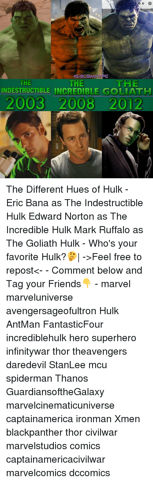 Hype, Memes, and SpiderMan: IG CBM HYPE  THE  HE  THE  INDESTRUCTIBLE INCREDIBLE GOLIATH  2003 2008 2012 The Different Hues of Hulk - Eric Bana as The Indestructible Hulk Edward Norton as The Incredible Hulk Mark Ruffalo as The Goliath Hulk - Who's your favorite Hulk?🤔| ->Feel free to repost<- - Comment below and Tag your Friends👇 - marvel marveluniverse avengersageofultron Hulk AntMan FantasticFour incrediblehulk hero superhero infinitywar thor theavengers daredevil StanLee mcu spiderman Thanos GuardiansoftheGalaxy marvelcinematicuniverse captainamerica ironman Xmen blackpanther thor civilwar marvelstudios comics captainamericacivilwar marvelcomics dccomics