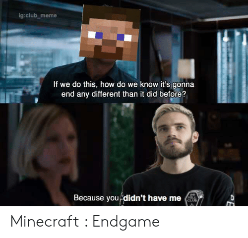 Club Meme: ig:club_meme  If we do this, how do we know it's gonna  end any different than it did before?  Because you didn't have me  HILL  CLUB Minecraft : Endgame