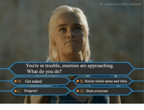 Youre In Trouble: IG: daemerosstormbornkhaleesi  You're in trouble, enemies are approaching.  What do you do?  A: Get naked  B: Recite whole name and titles  C: Dragons!  D: Burn everyone