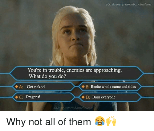 Youre In Trouble: IG: daenergsstormbormkhaleesi  You're in trouble, enemies are approaching.  What do you do?  A: Get naked  B: Recite whole name and titles  X C: Dragons!  D: Burn everyone Why not all of them 😂🙌