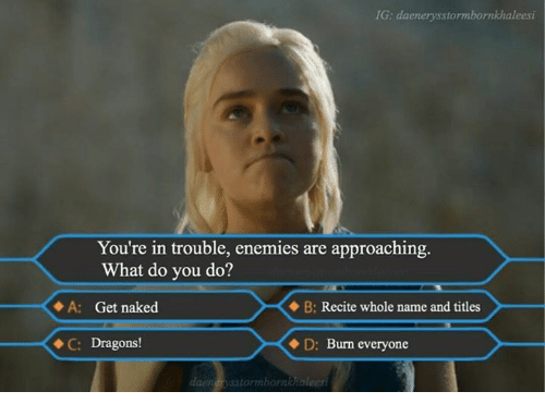 Youre In Trouble: IG: daenerysstormbornkhaleesi  You're in trouble, enemies are approaching.  What do you do?  A: Get naked  B:  Recite whole name and titles  C: Dragons!  D: Burn everyone  daennstormba