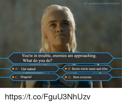 Youre In Trouble: IG: daenerysstormbornkhaleesi  You're in trouble, enemies are approaching.  What do you do?  A: Get naked  B: Recite whole name and titles  C: Dragons!  D: Burn everyone  daendrys storm bornkhaleesi https://t.co/FguU3NhUzv