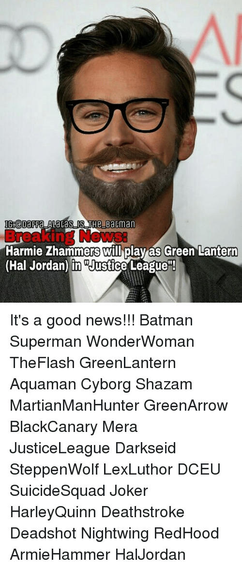 "Green Lantern: IG:@DaFFa ALacaS IS THe Bactman  ews:  Harmie Zhammers will play as Green Lantern  (Hal Jordan) in ""Justice League""! It's a good news!!! Batman Superman WonderWoman TheFlash GreenLantern Aquaman Cyborg Shazam MartianManHunter GreenArrow BlackCanary Mera JusticeLeague Darkseid SteppenWolf LexLuthor DCEU SuicideSquad Joker HarleyQuinn Deathstroke Deadshot Nightwing RedHood ArmieHammer HalJordan"