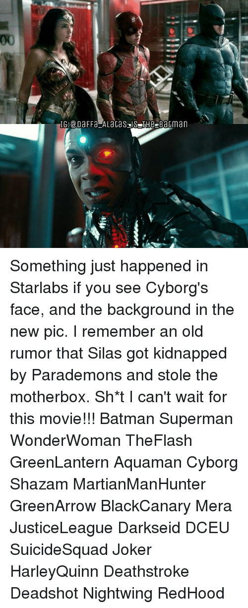 silas: IG:@DaFFa ALacaS IS THe-BaGma Something just happened in Starlabs if you see Cyborg's face, and the background in the new pic. I remember an old rumor that Silas got kidnapped by Parademons and stole the motherbox. Sh*t I can't wait for this movie!!! Batman Superman WonderWoman TheFlash GreenLantern Aquaman Cyborg Shazam MartianManHunter GreenArrow BlackCanary Mera JusticeLeague Darkseid DCEU SuicideSquad Joker HarleyQuinn Deathstroke Deadshot Nightwing RedHood