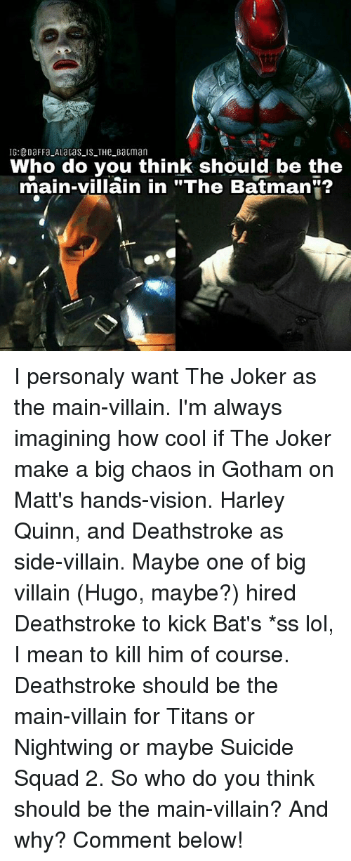 "Batman, Joker, and Lol: IG:DaFFa ALaGas IS THe BaGman  Who do you think should be the  main-villain in ""The Batman""? I personaly want The Joker as the main-villain. I'm always imagining how cool if The Joker make a big chaos in Gotham on Matt's hands-vision. Harley Quinn, and Deathstroke as side-villain. Maybe one of big villain (Hugo, maybe?) hired Deathstroke to kick Bat's *ss lol, I mean to kill him of course. Deathstroke should be the main-villain for Titans or Nightwing or maybe Suicide Squad 2. So who do you think should be the main-villain? And why? Comment below!"