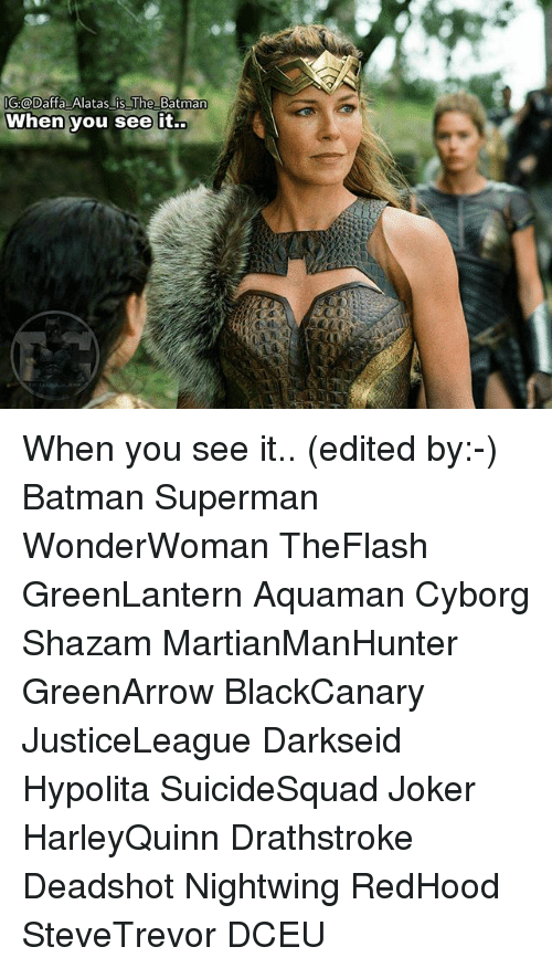 Batman, Joker, and Memes: IG:@Daffa Alatas is The Batman  When you see it.. When you see it.. (edited by:-) Batman Superman WonderWoman TheFlash GreenLantern Aquaman Cyborg Shazam MartianManHunter GreenArrow BlackCanary JusticeLeague Darkseid Hypolita SuicideSquad Joker HarleyQuinn Drathstroke Deadshot Nightwing RedHood SteveTrevor DCEU