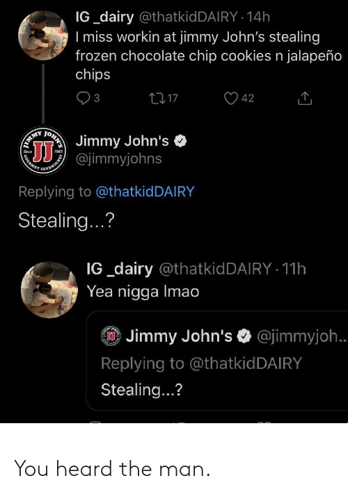 chocolate chip cookies: IG_dairy @thatkidDAIRY · 14h  I miss workin at jimmy John's stealing  frozen chocolate chip cookies n jalapeño  chips  2717  3  42  Jimmy John's  TOHN'S  JJ  EMMY  ANDWICHE  PURMET  Replying to @thatkidDAIRY  Stealing...?  IG _dairy @thatkidDAIRY - 11h  Yea nigga Imao  O Jimmy John's O @jimmyjoh.  Replying to @thatkidDAIRY  Stealing...? You heard the man.
