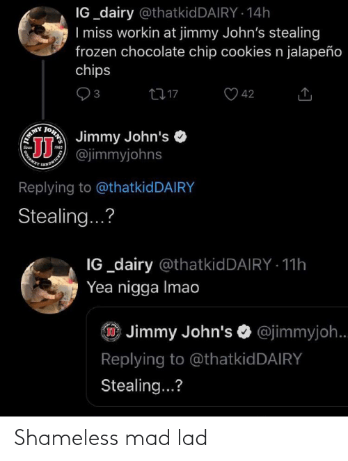 chocolate chip cookies: IG_dairy @thatkidDAIRY · 14h  I miss workin at jimmy John's stealing  frozen chocolate chip cookies n jalapeño  chips  3  2717  42  Jimmy John's  EMMY  ANDWICHER  Replying to @thatkidDAIRY  Stealing...?  IG_dairy @thatkidDAIRY · 11h  Yea nigga Imao  @jimmyjoh..  Replying to @thatkidDAIRY  Stealing...?  OHN'S  cOURN Shameless mad lad