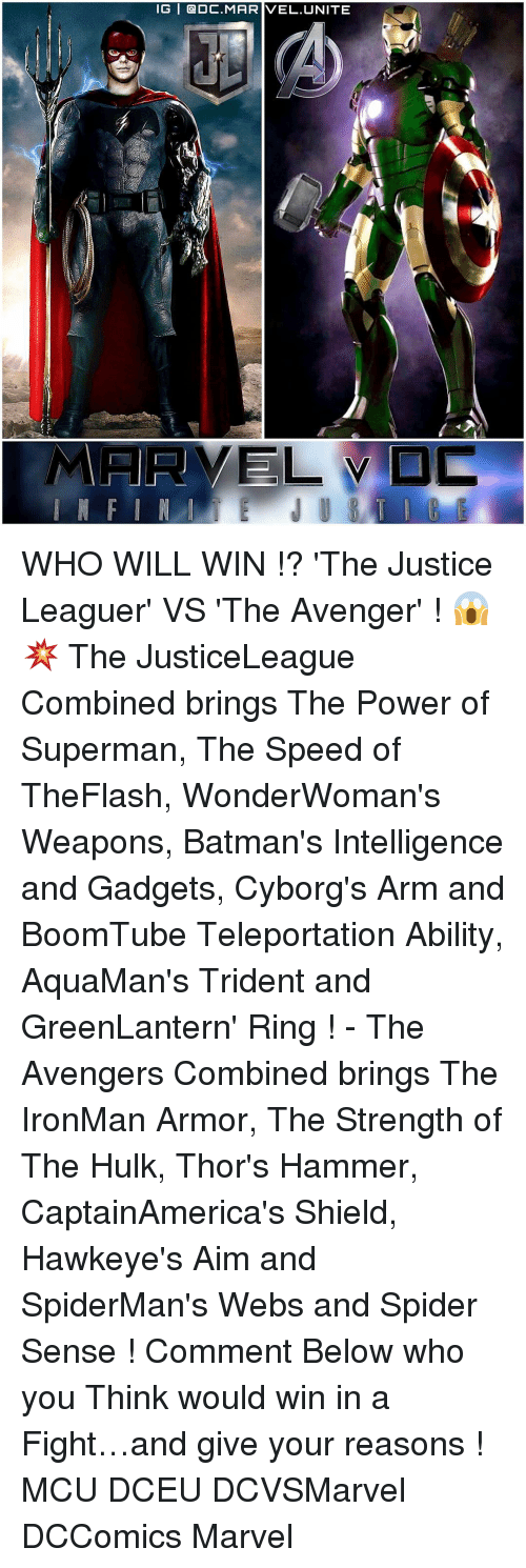 gadgets: IG | @DC.MARIVEL,UNITE  ELVD WHO WILL WIN !? 'The Justice Leaguer' VS 'The Avenger' ! 😱💥 The JusticeLeague Combined brings The Power of Superman, The Speed of TheFlash, WonderWoman's Weapons, Batman's Intelligence and Gadgets, Cyborg's Arm and BoomTube Teleportation Ability, AquaMan's Trident and GreenLantern' Ring ! - The Avengers Combined brings The IronMan Armor, The Strength of The Hulk, Thor's Hammer, CaptainAmerica's Shield, Hawkeye's Aim and SpiderMan's Webs and Spider Sense ! Comment Below who you Think would win in a Fight…and give your reasons ! MCU DCEU DCVSMarvel DCComics Marvel