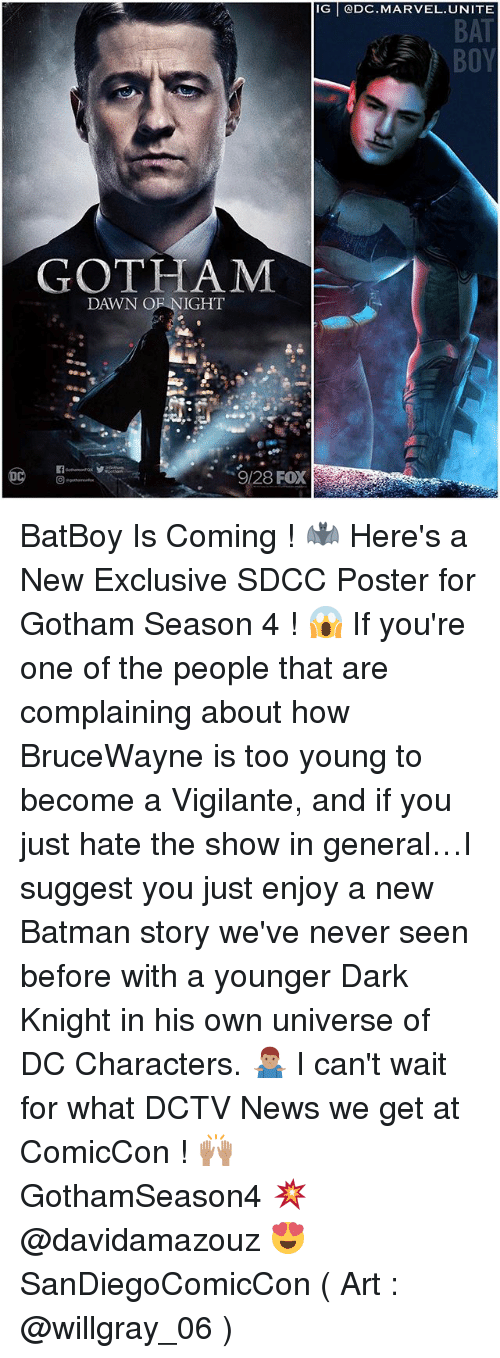 dc characters: IG @DC.MARVEL. UNITE  BAT  GOTHAM  DAWN OF NIGHT  9/28 FOX BatBoy Is Coming ! 🦇 Here's a New Exclusive SDCC Poster for Gotham Season 4 ! 😱 If you're one of the people that are complaining about how BruceWayne is too young to become a Vigilante, and if you just hate the show in general…I suggest you just enjoy a new Batman story we've never seen before with a younger Dark Knight in his own universe of DC Characters. 🤷🏽‍♂️ I can't wait for what DCTV News we get at ComicCon ! 🙌🏽 GothamSeason4 💥 @davidamazouz 😍 SanDiegoComicCon ( Art : @willgray_06 )
