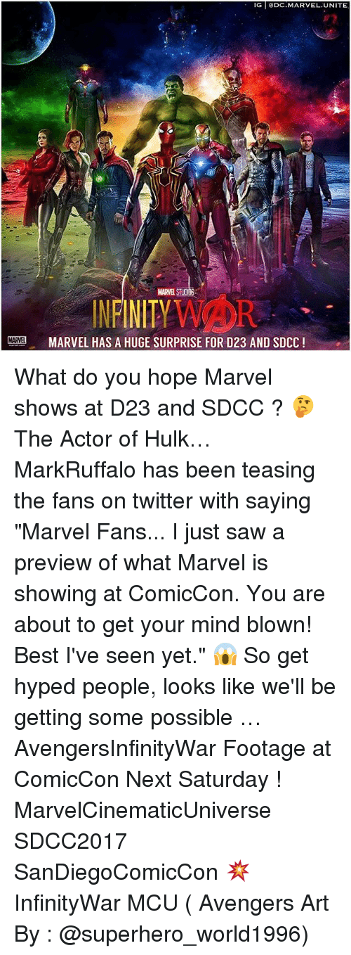 """Memes, Saw, and Superhero: IG DC.MARVEL.UNITE  NENITYWAOR  MARVEL STUODS  INFINITYVAOR  MARVEL HAS A HUGE SURPRISE FOR D23 AND SDCC! What do you hope Marvel shows at D23 and SDCC ? 🤔 The Actor of Hulk… MarkRuffalo has been teasing the fans on twitter with saying """"Marvel Fans... I just saw a preview of what Marvel is showing at ComicCon. You are about to get your mind blown! Best I've seen yet."""" 😱 So get hyped people, looks like we'll be getting some possible … AvengersInfinityWar Footage at ComicCon Next Saturday ! MarvelCinematicUniverse SDCC2017 SanDiegoComicCon 💥 InfinityWar MCU ( Avengers Art By : @superhero_world1996)"""