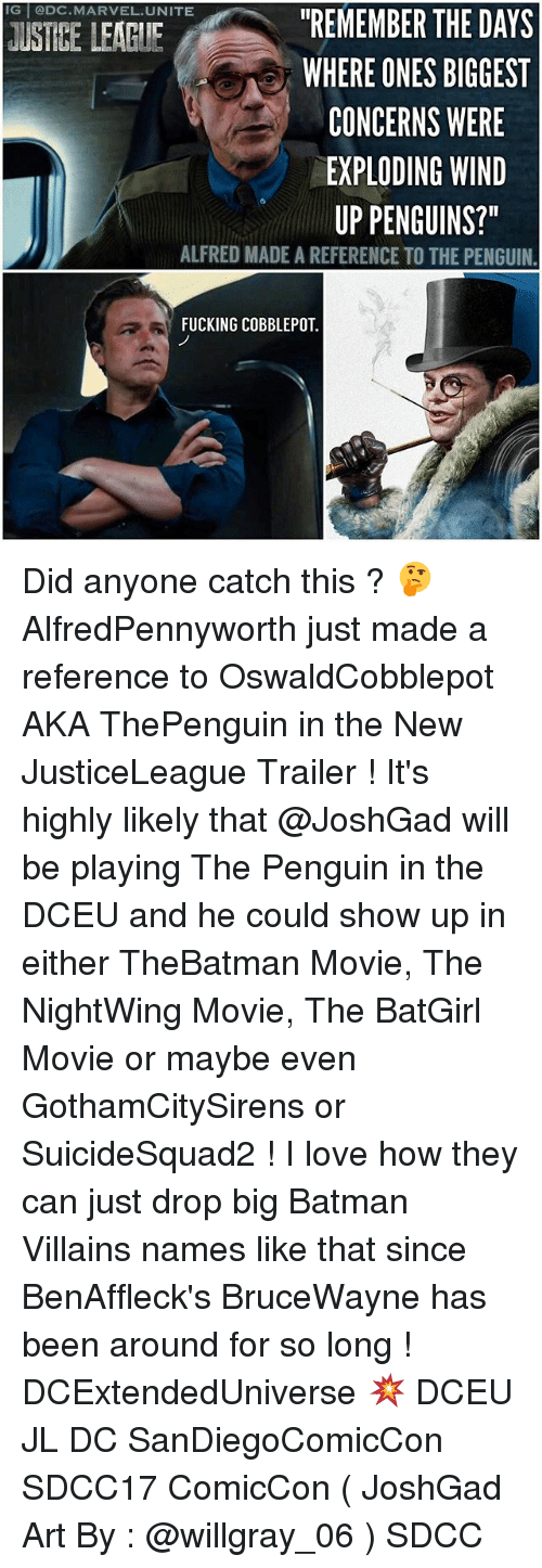 "winding: IG @DC.MARVEL.UNITE  ""REMEMBER THE DAYS  WHERE ONES BIGGEST  CONCERNS WERE  EXPLODING WIND  UP PENGUINS?""  USTBE LEAGIE  ALFRED MADE A REFERENCE TO THE PENGUIN  FUCKING COBBLEPOT. Did anyone catch this ? 🤔 AlfredPennyworth just made a reference to OswaldCobblepot AKA ThePenguin in the New JusticeLeague Trailer ! It's highly likely that @JoshGad will be playing The Penguin in the DCEU and he could show up in either TheBatman Movie, The NightWing Movie, The BatGirl Movie or maybe even GothamCitySirens or SuicideSquad2 ! I love how they can just drop big Batman Villains names like that since BenAffleck's BruceWayne has been around for so long ! DCExtendedUniverse 💥 DCEU JL DC SanDiegoComicCon SDCC17 ComicCon ( JoshGad Art By : @willgray_06 ) SDCC"