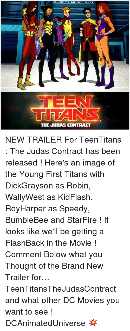 Memes, Judas, and 🤖: IG DC MARVEL. UNITE  Tla PANSS  THE JUDAS CONTRACT NEW TRAILER For TeenTitans : The Judas Contract has been released ! Here's an image of the Young First Titans with DickGrayson as Robin, WallyWest as KidFlash, RoyHarper as Speedy, BumbleBee and StarFire ! It looks like we'll be getting a FlashBack in the Movie ! Comment Below what you Thought of the Brand New Trailer for… TeenTitansTheJudasContract and what other DC Movies you want to see ! DCAnimatedUniverse 💥