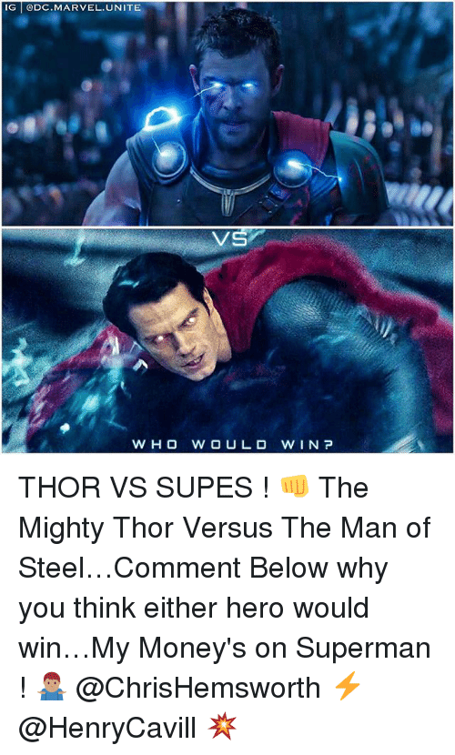Memes, Superman, and Marvel: IG @DC.MARVEL.UNITE  VS  WHO W OULD W IN P THOR VS SUPES ! 👊 The Mighty Thor Versus The Man of Steel…Comment Below why you think either hero would win…My Money's on Superman ! 🤷🏽‍♂️ @ChrisHemsworth ⚡️ @HenryCavill 💥